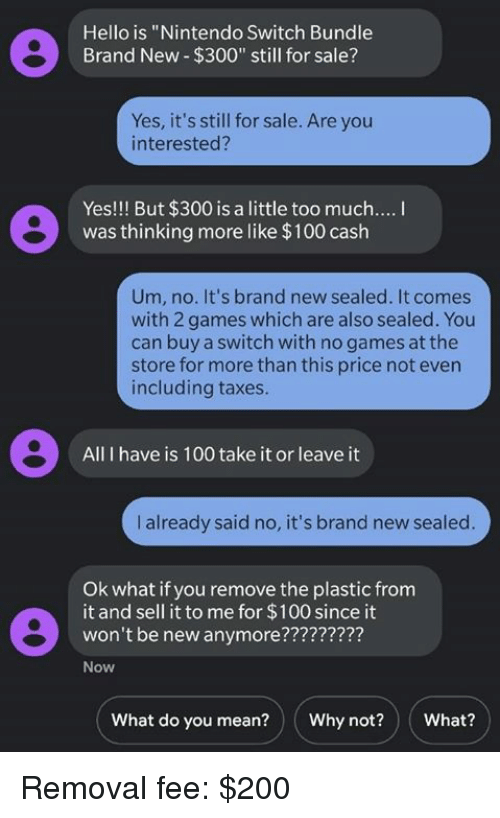 """sealed: Hello is """"Nintendo Switch Bundle  Brand New $300"""" still for sale?  Yes, it's still for sale. Are you  interested?  Yes!!! But $300 is a little too much....  was thinking more like $100 cash  Um, no. It's brand new sealed. It comes  with 2 games which are also sealed. You  can buy a switch with no games at the  store for more than this price not evern  including taxes.  All I have is 100 take it or leave it  I already said no, it's brand new sealed  Ok what if you remove the plastic from  it and sell it to me for $100 since it  won't be new anymore????7777?  Now  What do you mean?Why not?What? Removal fee: $200"""