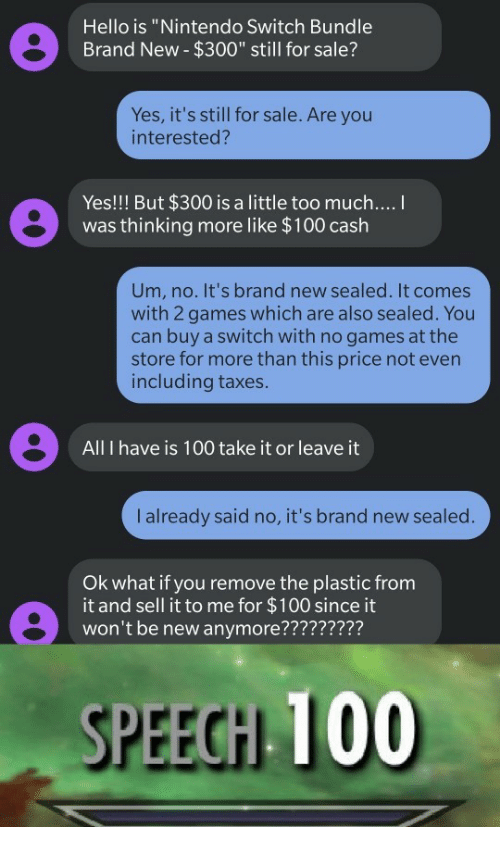 """Nintendo Switch : Hello is """"Nintendo Switch Bundle  Brand New- $300"""" still for sale?  Yes, it's still for sale. Are you  interested?  Yes!!! But $300 is a little too much....  was thinking more like $100 cash  Um, no. It's brand new sealed. It comes  with 2 games which are also sealed. You  can buy a switch with no games at the  store for more than this price not even  including taxes.  All I have is 100 take it or leave it  I already said no, it's brand new sealed.  Ok what if you remove the plastic from  it and sell it to me for $100 since it  won't be new anymore?????????  SPEECH 100"""