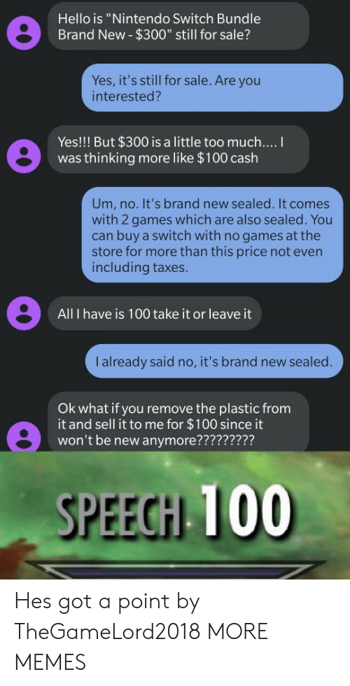 """sealed: Hello is """"Nintendo Switch Bundle  Brand New- $300"""" still for sale?  Yes, it's still for sale. Are you  interested?  Yes!!! But $300 is a little too much....  was thinking more like $100 cash  Um, no. It's brand new sealed. It comes  with 2 games which are also sealed. You  can buy a switch with no games at the  store for more than this price not even  including taxes.  All I have is 100 take it or leave it  I already said no, it's brand new sealed.  Ok what if you remove the plastic from  it and sell it to me for $100 since it  won't be new anymore?????????  SPEECH 100 Hes got a point by TheGameLord2018 MORE MEMES"""