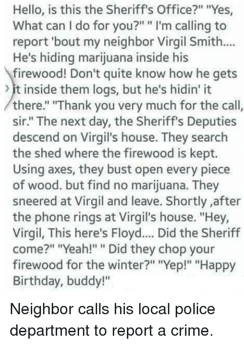 "Virgil: Hello, is this the Sheriff's Office?"" ""Yes  What can I do for you?"" "" I'm calling to  report 'bout my neighbor Virgil Smith...  He's hiding marijuana inside his  firewood! Don't quite know how he gets  it inside them logs, but he's hidin' it  there."" ""Thank you very much for the call,  sir."" The next day, the Sheriff's Deputies  descend on Virgil's house. They search  the shed where the firewood is kept.  Using axes, they bust open every piece  of wood. but find no marijuana. They  sneered at Virgil and leave. Shortly after  the phone rings at Virgil's house. ""Hey,  Virgil, This here's Floyd.... Did the Sheriff  come?"" ""Yeah!"""" Did they chop your  firewood for the winter?"" ""Yep!"" ""Happy  Birthday, buddy!"" Neighbor calls his local police department to report a crime."