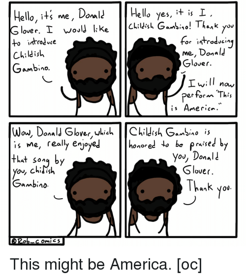Donal: Hello, iti me, DoHela yes, t is I  ello yes, it is  to introdve  Childish  Gambino  me, Donal  Glover  Ivill  perform This  now/  Ow, Uonal  is Me, really enjo  that song by  Onored  raise  you, Donali  Slover  Thank yo  Gambino  0U. This might be America. [oc]
