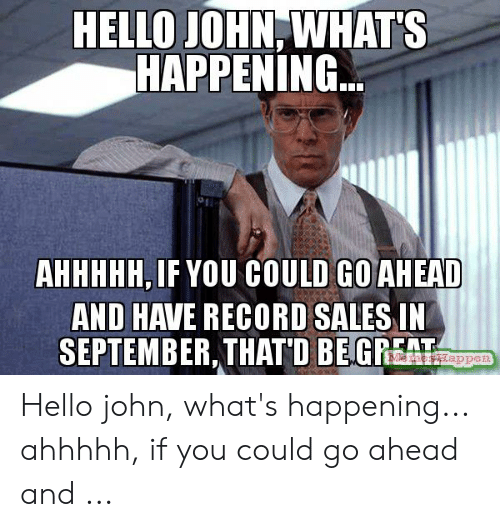 That D Be Great Meme: HELLO JOHN, WHAT'S  HAPPENING  AHHHHH,IF YOU COULD GOAHEAD  AND HAVE RECORD SALES IN  SEPTEMBER,THATD BEGREAT Hello john, what's happening... ahhhhh, if you could go ahead and ...