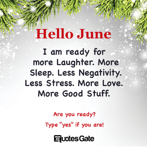 "Good: Hello June  I am ready for  more Laughter. More  Sleep. Less Negativity.  Less Stress. More Love.  More Good Stuff.  Are you ready?  Type ""yes"" if you are!  Type ""yes"" if you are!  QuotesGate"