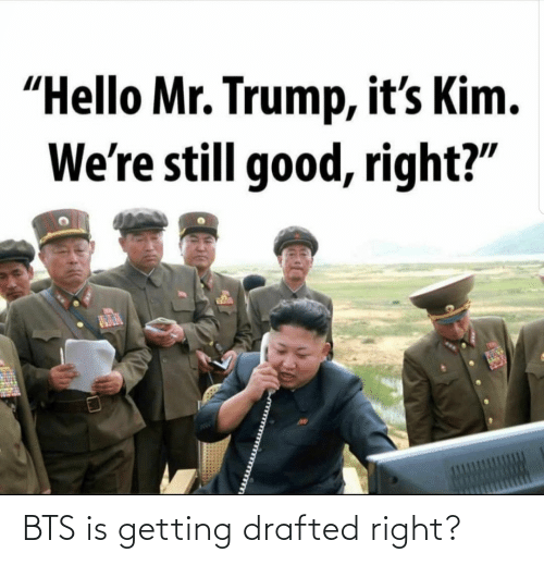 "BTS: ""Hello Mr. Trump, it's Kim.  We're still good, right?"" BTS is getting drafted right?"