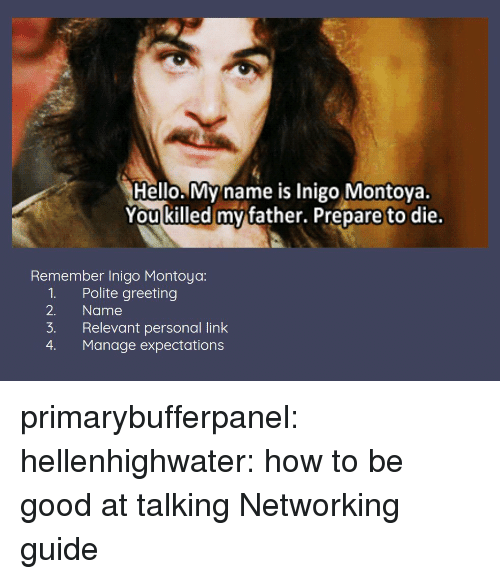 networking: Hello. My name is Inigo Montoya.  You killed mv father. Prepare to die.  Remember Inigo Montoya:  1. Polite greeting  2. Name  3. Relevant personal link  4. Manage expectations primarybufferpanel: hellenhighwater: how to be good at talking Networking guide