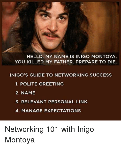 networking: HELLO. MY NAME IS INIGO MONTOYA  YOU KILLED MY FATHER. PREPARE TO DIE.  INIGO'S GUIDE TO NETWORKING SUCCESS  1. POLITE GREETING  2. NAME  3. RELEVANT PERSONAL LINK  4. MANAGE EXPECTATIONS Networking 101 with Inigo Montoya