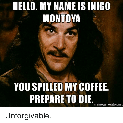 Memes, 🤖, and My Name Is: HELLO. MY NAME IS INIGO  MONTOYA  YOU SPILLED MY COFFEE  PREPARE TO DIE  memegenerator.net Unforgivable.