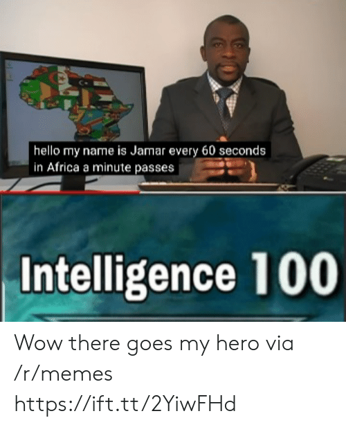 there goes my hero: | hello my name is Jamar every 60 seconds  in Africa a minute passes  Intelligence 100 Wow there goes my hero via /r/memes https://ift.tt/2YiwFHd