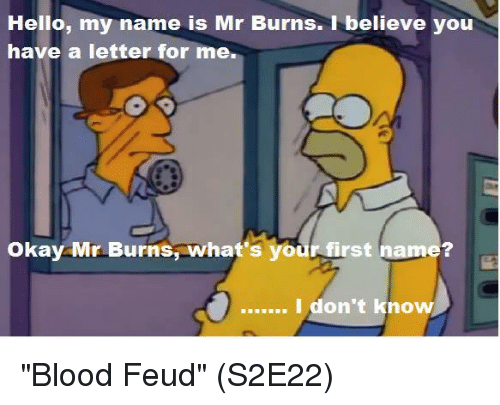 """Mr. Burns: Hello, my name is Mr Burns. 1 believe you  have a letter for me.  Okay Mr Burns,what's your first name?  I don't know """"Blood Feud""""  (S2E22)"""