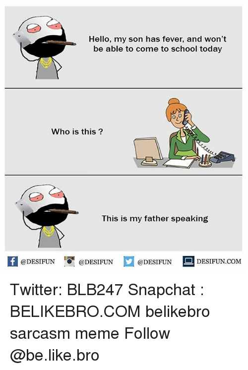 meming: Hello, my son has fever, and won't  be able to come to school today  y!  Who is this?  This is my father speaking  困@DESIFUN  !!『@DESIFUN  @DESIFUN DESIFUN.COM Twitter: BLB247 Snapchat : BELIKEBRO.COM belikebro sarcasm meme Follow @be.like.bro
