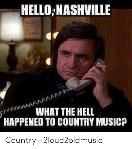Country Music Memes: HELLO NASHVILLE  WHAT THE HELL  HAPPENED TO COUNTRY MUSICA Country – 2loud2oldmusic