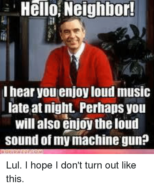 Guns, Hello, and Memes: Hello, Neighbor!  lhear you enjoyloud music  late at night. Perhaps you  will also enjoy the loud  sound of my machine gun? Lul. I hope I don't turn out like this.