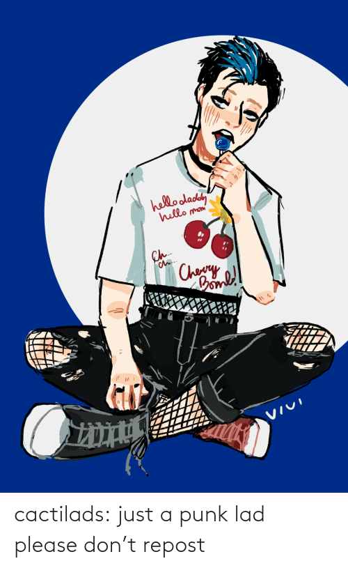Please Dont: hello oladey  hello  mom'  Ch.  Ch..  Chery  Comll  VIVI cactilads:  just a punk lad please don't repost