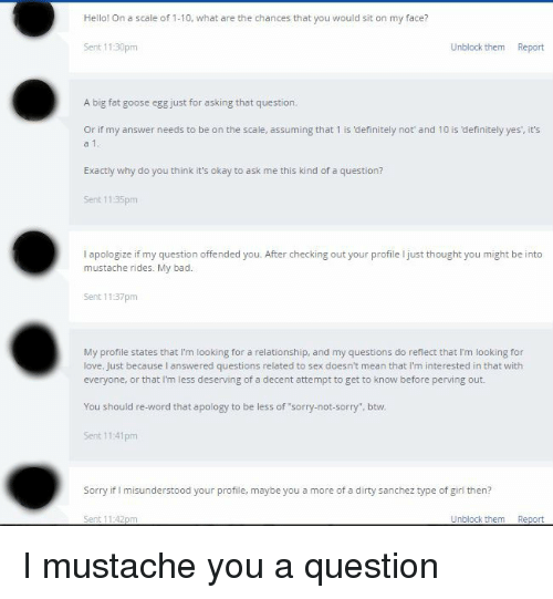 """mustache ride: Hello! On a scale of 1-10, what are the chances that you would sit on my face?  Sent 11:30pm  Unblock them  Report  A big fat goose egg just for asking that question.  or if my answer needs to be on the scale, assuming that 1 is definitely not' and 10 is definitely yes' it's  Exactly why do you think it's okay to ask me this kind of a question?  Sent 1135pm  apologize ifmy question offended you. After checking out your profile ljust thought you might be into  mustache rides. My bad  Sent 1137 pm  My profile states that I'm looking for a relationship, and my questions do reflect that l'm looking for  love. Just because answered questions related to sex doesn't mean that l'm interested in that with  everyone, or that I'm less deserving of a decent attempt to get to know before perving out.  You should re-word that apology to be less of sorry-mot-sorry"""", btw.  Sent 11:41pm  Sorry if l misunderstood your profile, maybe you a more of a dirty sanchez type of girl then?  Sent 11:42pm  Unblock them Report I mustache you a question"""