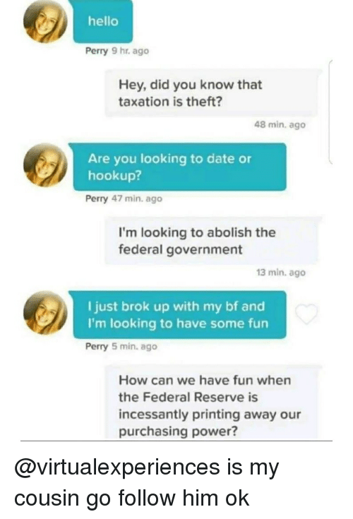 Hello, Date, and Power: hello  Perry 9 hr. ago  Hey, did you know that  taxation is theft?  48 min, ago  Are you looking to date or  hookup?  Perry 47 min. ago  I'm looking to abolish the  federal government  13 min. ago  I just brok up with my bf and  I'm looking to have some fun  Perry 5 min. ago  How can we have fun when  the Federal Reserve is  incessantly printing away our  purchasing power? @virtualexperiences is my cousin go follow him ok
