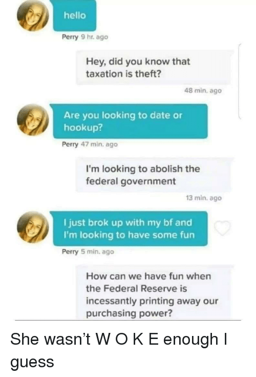 federal government: hello  Perry 9 hr. ago  Hey, did you know that  taxation is theft?  48 min. ago  Are you looking to date or  hookup?  Perry 47 min. ago  I'm looking to abolish the  federal government  13 min. ago  I just brok up with my bf and  I'm looking to have some fun  Perry 5 min, ago  How can we have fun when  the Federal Reserve is  incessantly printing away our  purchasing power? She wasn't W O K E enough I guess