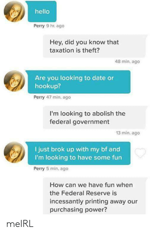 Printing: hello  Perry 9 hr. ago  Hey, did you know that  taxation is theft?  48 min. ago  Are you looking to date or  hookup?  Perry 47 min. ago  I'm looking to abolish the  federal government  13 min. ago  I just brok up with my bf and  I'm looking to have some fun  Perry 5 min. ago  How can we have fun when  the Federal Reserve is  incessantly printing away our  purchasing power? meIRL