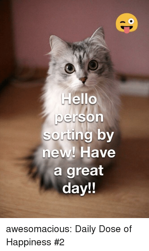 Daily Dose: Hello  person  sorting by  new! Have  a great  day!! awesomacious:  Daily Dose of Happiness #2