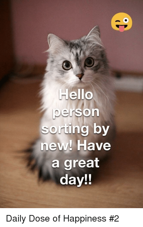 Daily Dose: Hello  person  sorting by  new! Have  a great  day!! Daily Dose of Happiness #2