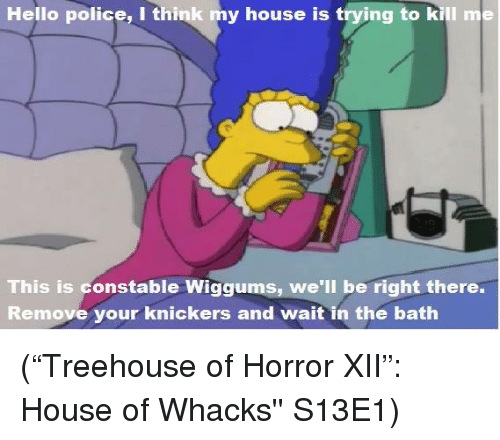"""horror: Hello police, I think my house is trying to kill me  This is constable Wiggums, we'll be right there.  Remove your knickers and wait in the bath (""""Treehouse of Horror XII"""": House of Whacks'' S13E1)"""