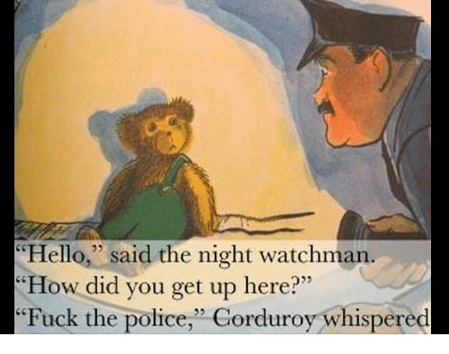 "Fuck the Police, Fucking, and Hello: Hello,"" said the night watchman.  ""How did you get up here?""  Fuck the police,"" Corduroy whispered"