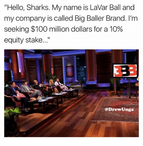 "Anaconda, Hello, and Sharks: ""Hello, Sharks. My name is LaVar Ball and  my company is called Big Baller Brand. I'm  seeking $100 million dollars for a 10%  equity stake...""  DrewUnga"