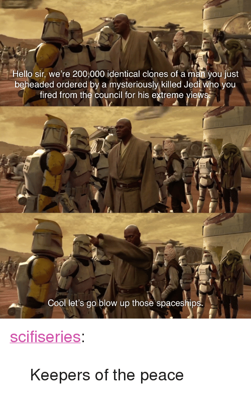 """Hello Sir: Hello sir, we're 200,000 identical clones of a man you just  beheaded ordered by a mysteriously killed Jedi who you  fired from the council for his extreme view  Cool let's go blow up those spaceship <p><a href=""""http://scifiseries.tumblr.com/post/164151171072/keepers-of-the-peace"""" class=""""tumblr_blog"""">scifiseries</a>:</p>  <blockquote><p>Keepers of the peace</p></blockquote>"""