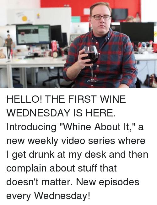"""Wine Wednesday: HELLO! THE FIRST WINE WEDNESDAY IS HERE. Introducing """"Whine About It,"""" a new weekly video series where I get drunk at my desk and then complain about stuff that doesn't matter. New episodes every Wednesday!"""