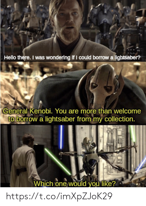 wondering: Hello there. I was wondering if I could borrow a lightsaber?  General Kenobi. You are more than welcome  to borrow a lightsaber from my collection.  Which one would you like? https://t.co/imXpZJoK29