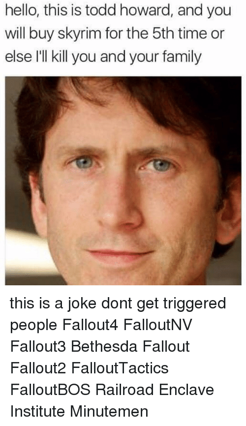 Hello This Is Todd Howard and You Will Buy Skyrim for the ...