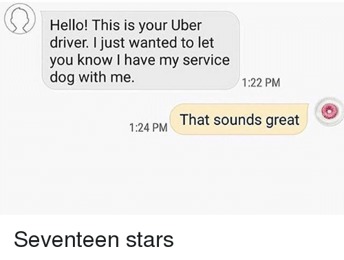 Funny, Hello, and Uber: Hello! This is your Uber  driver. I just wanted to let  you know I have my service  dog with me.  1:22 PM  That sounds great  1:24 PM Seventeen stars