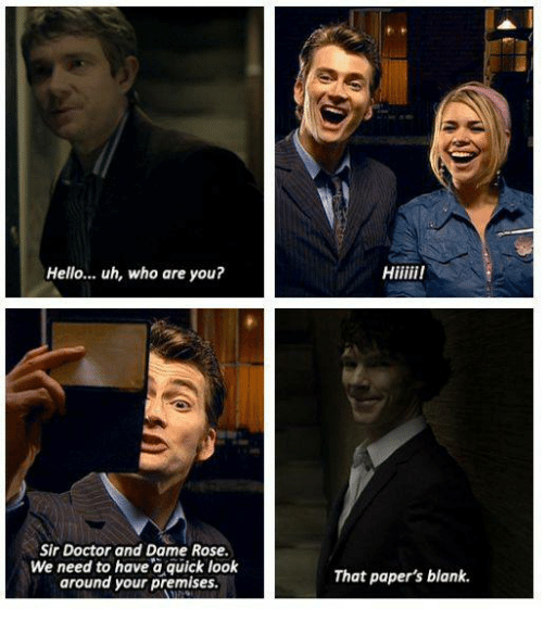 Doctor, Hello, and Memes: Hello... uh, who are you?  Sir Doctor and Dame Rose.  We need to have a quick look  around your premises.  That paper's blank.