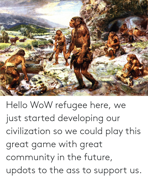 The Ass: Hello WoW refugee here, we just started developing our civilization so we could play this great game with great community in the future, updots to the ass to support us.
