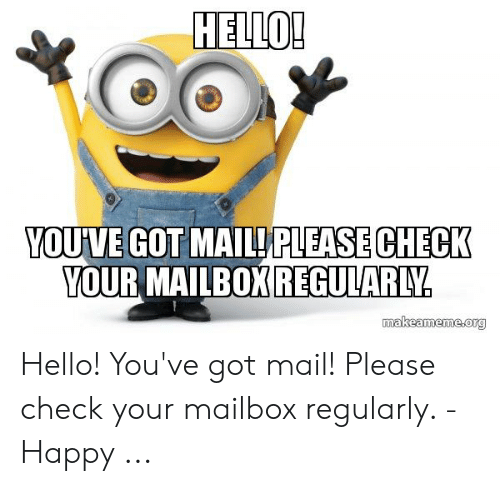 You Ve Got Mail Meme: HELLO!  YOUVE GOT MAIL PLEASE CHECK  YOUR MAILBOX REGULARLY.  makeameme.org Hello! You've got mail! Please check your mailbox regularly. - Happy ...