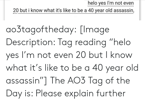"""helo: helo yes I'm not even  20 but i know what it's like to be a 40 vear old assassin, ao3tagoftheday:  [Image Description: Tag reading """"helo yes I'm not even 20 but I know what it's like to be a 40 year old assassin""""]  The AO3 Tag of the Day is: Please explain further"""