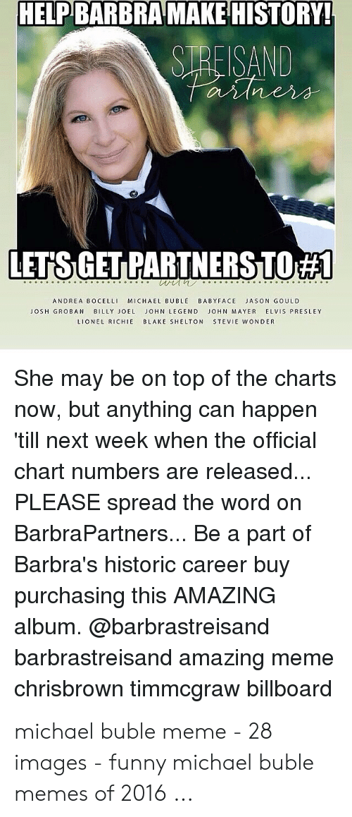 Michael Buble Memes: HELP BARBRA MAKE HISTO  SREISAND  RY  LETS GET PARTNERSTO  ANDREA BOCELLI MICHAEL BUBLE BABYFACE JASON GOULD  JOSH GROBAN BILLY JOEL JOHN LEGEND JOHN MAYER ELVIS PRESLEY  LIONEL RICHIE BLAKE SHELTON STEVIE WONDER  She may be on top of the charts  now, but anything can happen  till next week when the official  chart numbers are released  PLEASE spread the word on  BarbraPartners... Be a part of  Barbra's historic career buy  purchasing this AMAZING  album. @barbrastreisand  barbrastreisand amazing meme  chrisbrown timmcgraw billboard michael buble meme - 28 images - funny michael buble memes of 2016 ...