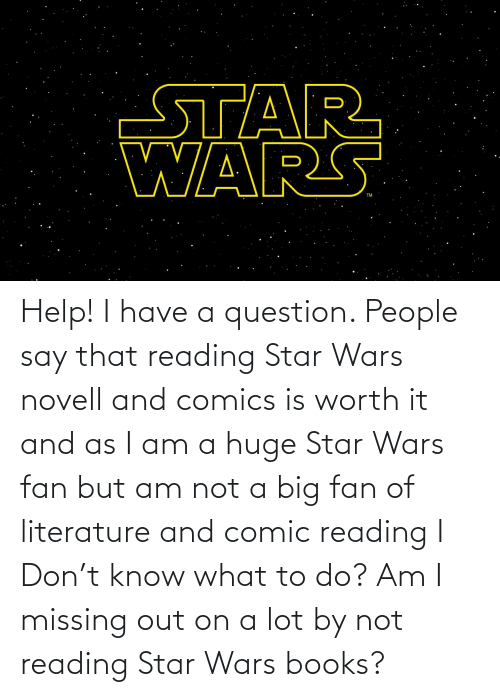 novell: Help! I have a question. People say that reading Star Wars novell and comics is worth it and as I am a huge Star Wars fan but am not a big fan of literature and comic reading I Don't know what to do? Am I missing out on a lot by not reading Star Wars books?