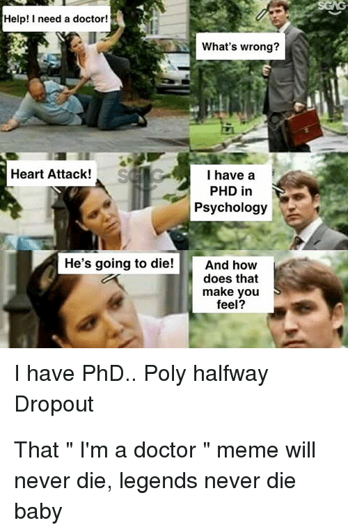 Doctor Meme: Help! I need a doctor!  What's wrong?  Heart Attack!  I have a  PHD in  Psychology  He's going to die!And how  does that  make you  feel?  I have PhD. Poly halfway  Dropout