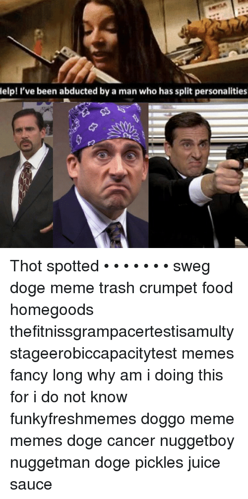 Thot Spot: Help! I've been abducted by a man who has split personalities Thot spotted • • • • • • • sweg doge meme trash crumpet food homegoods thefitnissgrampacertestisamultystageerobiccapacitytest memes fancy long why am i doing this for i do not know funkyfreshmemes doggo meme memes doge cancer nuggetboy nuggetman doge pickles juice sauce