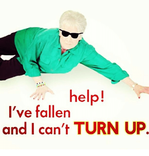 Help Ive Fallen: help!  I've fallen  and I can't TURN UP.