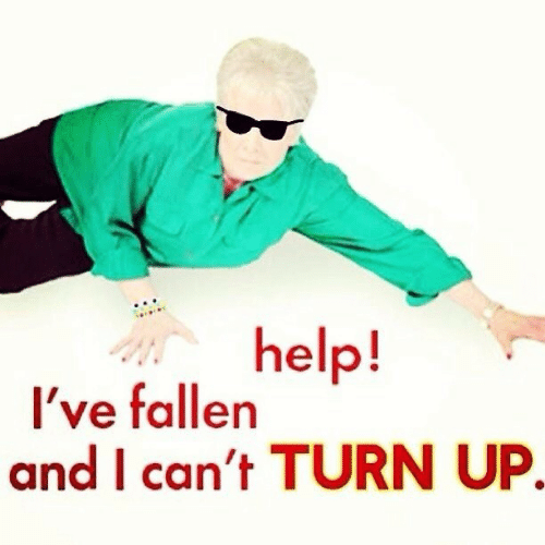 Help Ive Fallen: help!  Ive fallen  and I can't TURN UP.