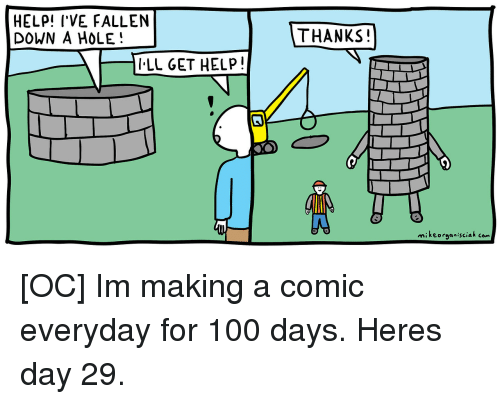 Help Ive Fallen: HELP! I'VE FALLEN  DOWN A HOLE!  THANKS  LL GET HELP  mikeorganisciak com [OC] Im making a comic everyday for 100 days. Heres day 29.