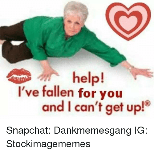 Help Ive Fallen: help!  I've fallen for you  and I can't get up! Snapchat: Dankmemesgang  IG: Stockimagememes
