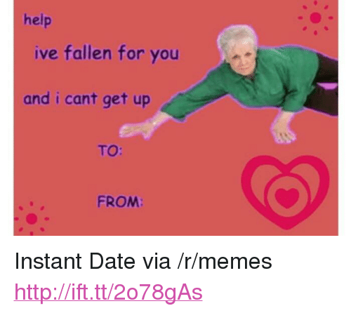 "Help Ive Fallen: help  ive fallen for you  and i cant get up  TO:  FROM: <p>Instant Date via /r/memes <a href=""http://ift.tt/2o78gAs"">http://ift.tt/2o78gAs</a></p>"