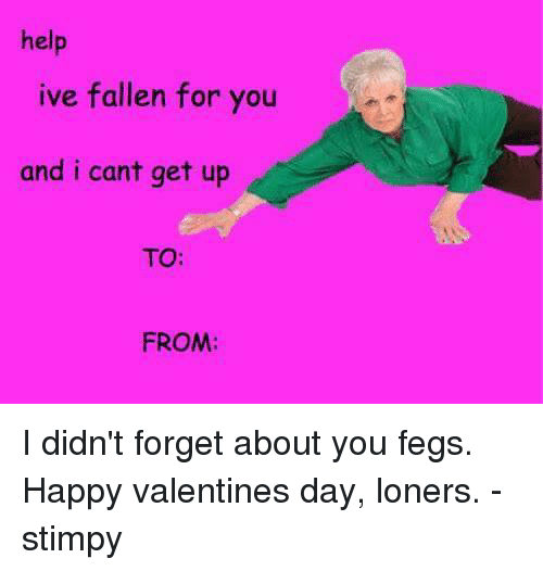 valentine day loner meme - Help Ive Fallen for You and I Cant Get Up TO FROM I Didn t