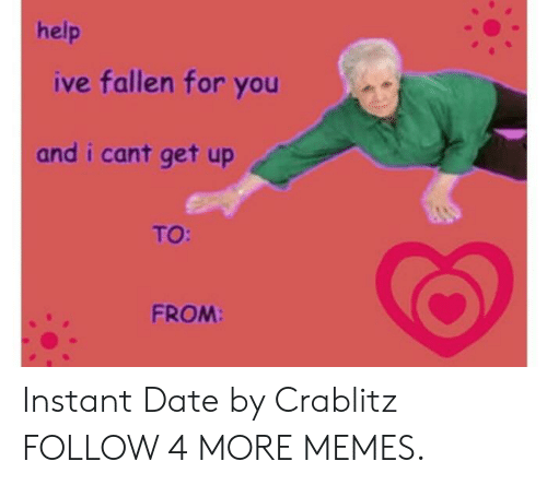 Help Ive Fallen: help  ive fallen for you  and i cant get up  TO:  FROM: Instant Date by Crablitz FOLLOW 4 MORE MEMES.