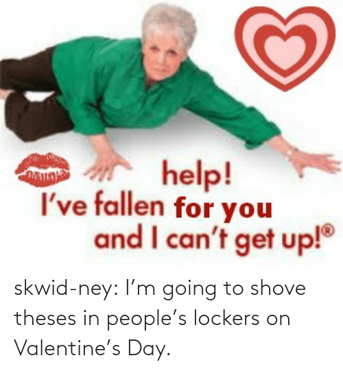 Help Ive Fallen: help!  I've fallen for you  and I can't get up! skwid-ney:  I'm going to shove theses in people's lockers on Valentine's Day.