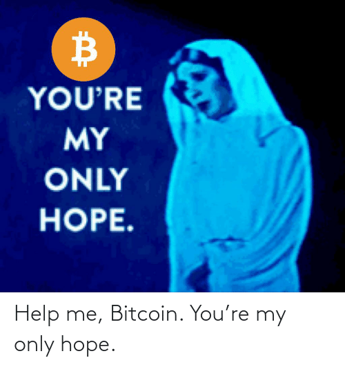 Bitcoin: Help me, Bitcoin. You're my only hope.