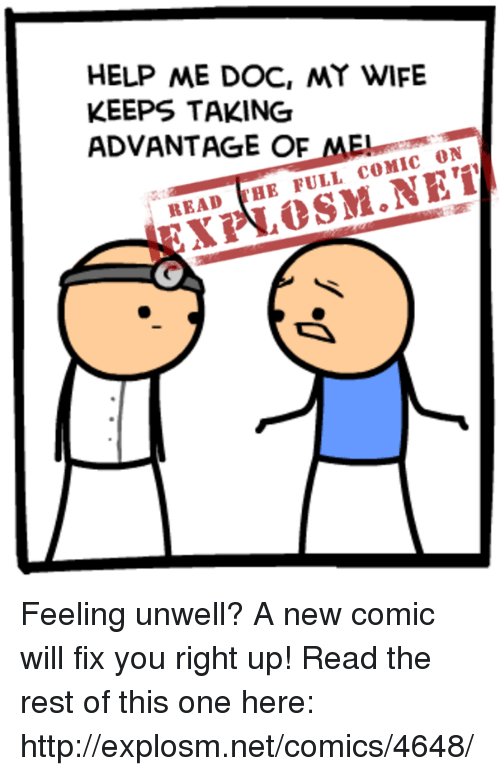 fix you: HELP ME DOC, MY WIFE  KEEPS TAKING  ADVANTAGE OF  MEL  ON  HE FULL  COMIC READ Feeling unwell? A new comic will fix you right up! Read the rest of this one here: http://explosm.net/comics/4648/