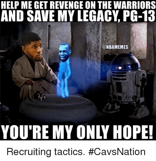 Nba, Help, and Legacy: HELP ME GETREVENGE ON THE WARRIORS  AND SAVE MY LEGACY PG-13  ONBAMEMES Recruiting tactics. #CavsNation